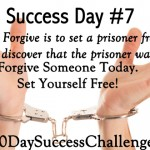 Success Challenge Day 7: Forgive Someone Today.  Set Yourself Free