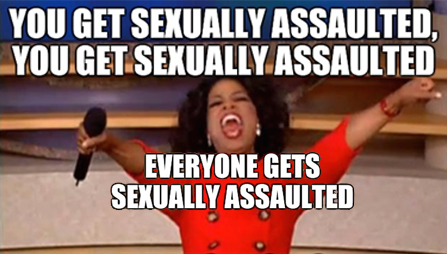 Sexual harassment meme using Oprah Winfrey's image to mock her famous giveaways. You Get Sexually Assaulted, You Get Sexually Assaulted, Everyone Gets Sexually Assaulted!!